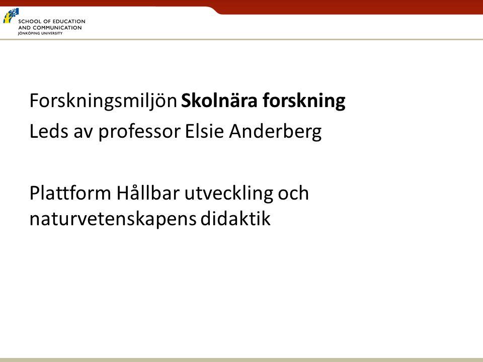 Forskningsmiljön Skolnära forskning Leds av professor Elsie Anderberg Plattform Hållbar utveckling och naturvetenskapens didaktik