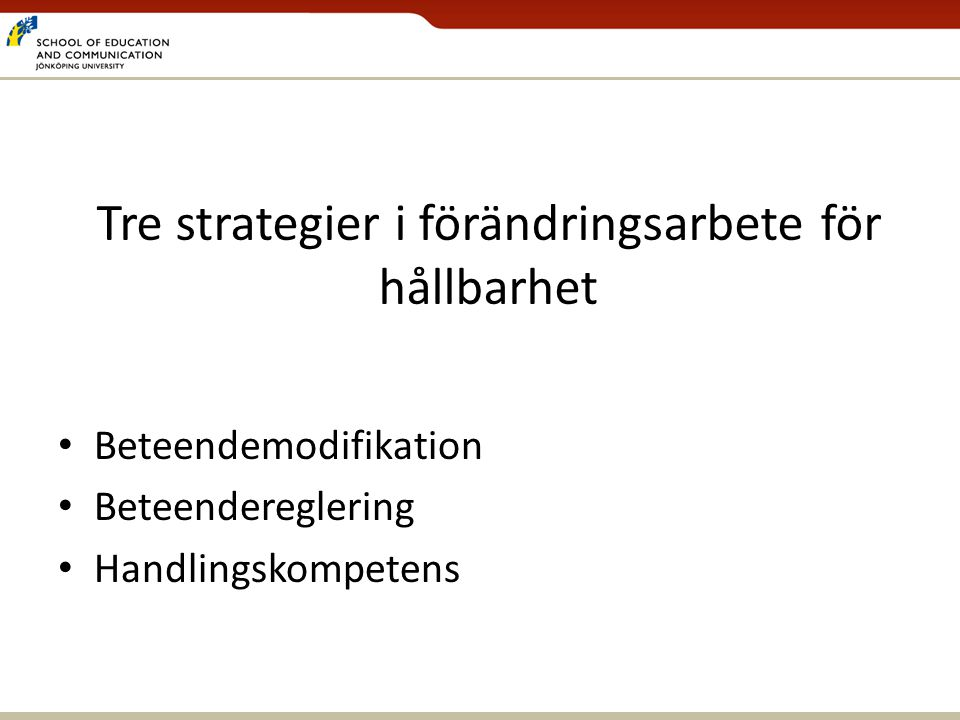 Tre strategier i förändringsarbete för hållbarhet • Beteendemodifikation • Beteendereglering • Handlingskompetens