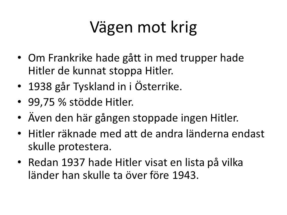 Vägen mot krig • Om Frankrike hade gått in med trupper hade Hitler de kunnat stoppa Hitler. • 1938 går Tyskland in i Österrike. • 99,75 % stödde Hitle