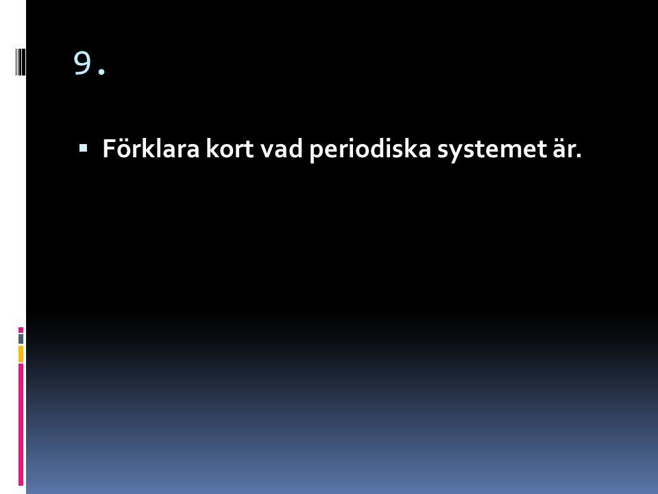 9.  Periodiska systemet är en tabell över alla atomslag och grundämnen.