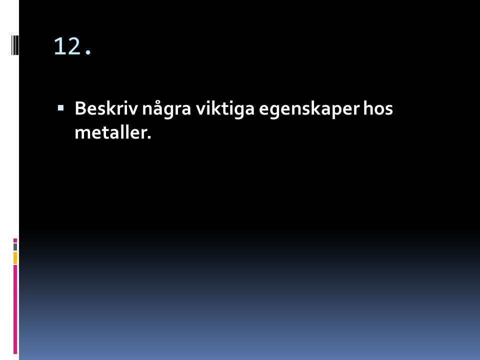 12.  Metaller leder ström och värme och har metallglans.