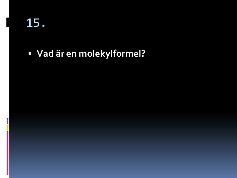 15. En molekylformel är en beskrivning av en molekyl med hjälp av kemiska tecken.