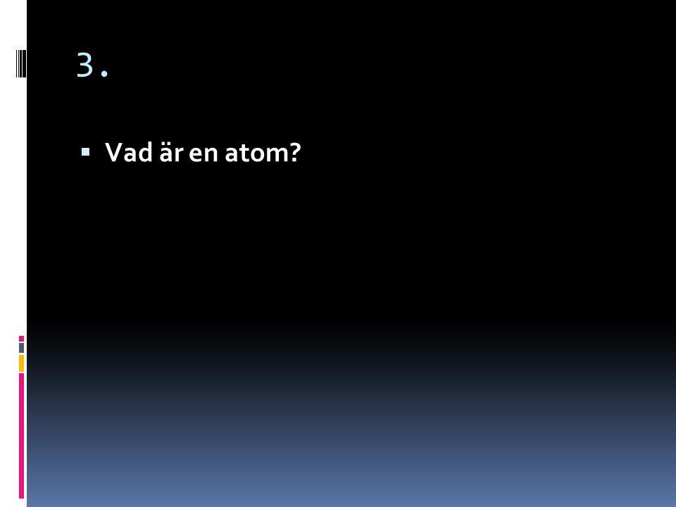 3.  En atom är en liten partikel, en byggsten. Alla ämnen runtomkring oss är byggda av atomer.