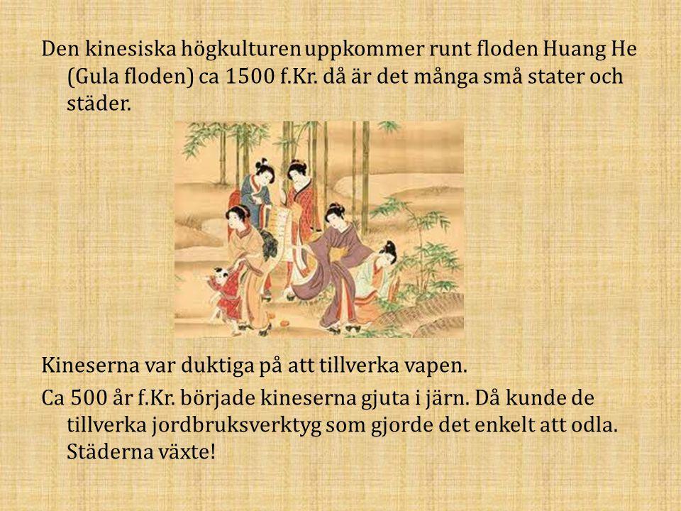 Den kinesiska högkulturen uppkommer runt floden Huang He (Gula floden) ca 1500 f.Kr. då är det många små stater och städer. Kineserna var duktiga på a