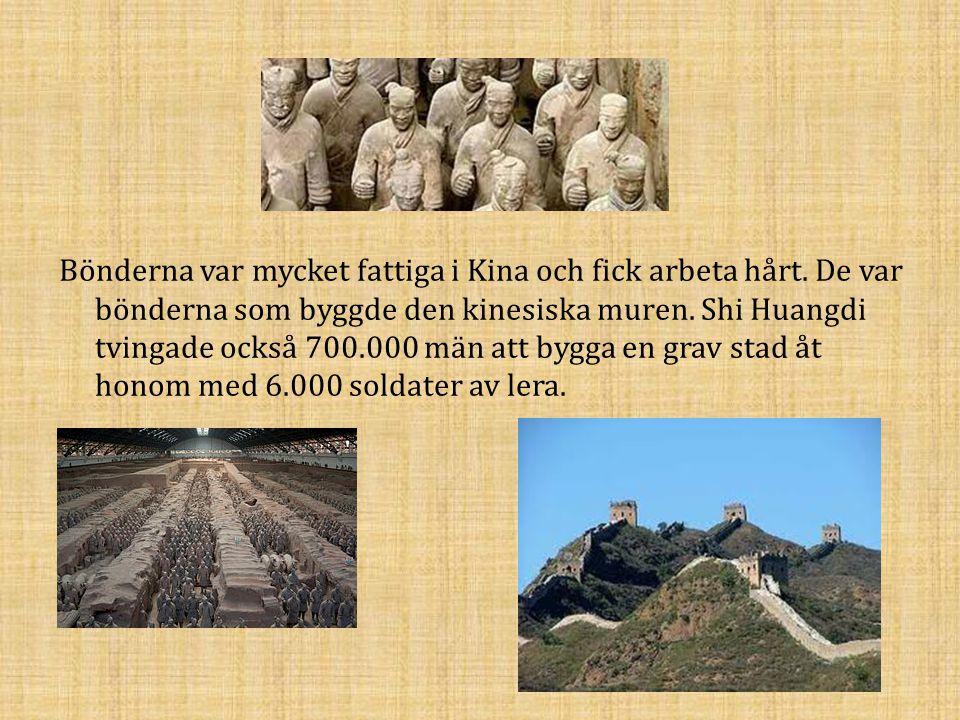 Bönderna var mycket fattiga i Kina och fick arbeta hårt. De var bönderna som byggde den kinesiska muren. Shi Huangdi tvingade också 700.000 män att by