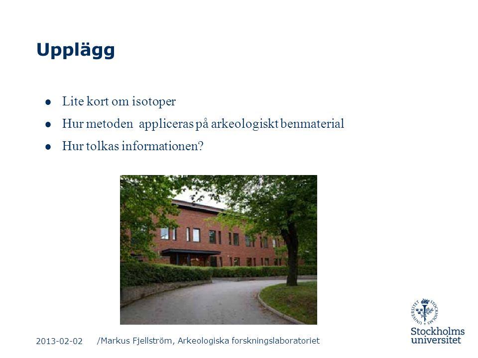 Upplägg /Markus Fjellström, Arkeologiska forskningslaboratoriet 2013-02-02 ● Lite kort om isotoper ● Hur metoden appliceras på arkeologiskt benmateria