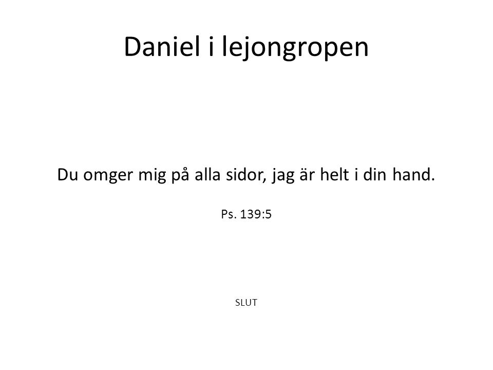 Daniel i lejongropen Du omger mig på alla sidor, jag är helt i din hand. Ps. 139:5 SLUT