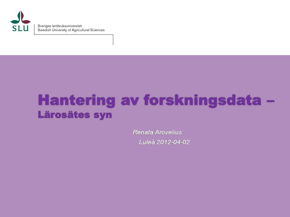 Hantering av forskningsdata – Lärosätes syn Renata Arovelius Luleå 2012-04-02
