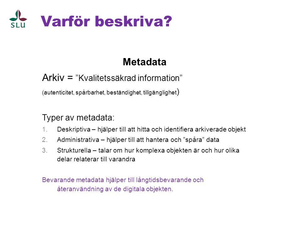 """Varför beskriva? Metadata Arkiv = """"Kvalitetssäkrad information"""" (autenticitet, spårbarhet, beständighet, tillgänglighet ) Typer av metadata: 1.Deskrip"""