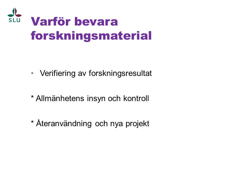 Varför bevara forskningsmaterial •Verifiering av forskningsresultat * Allmänhetens insyn och kontroll * Återanvändning och nya projekt