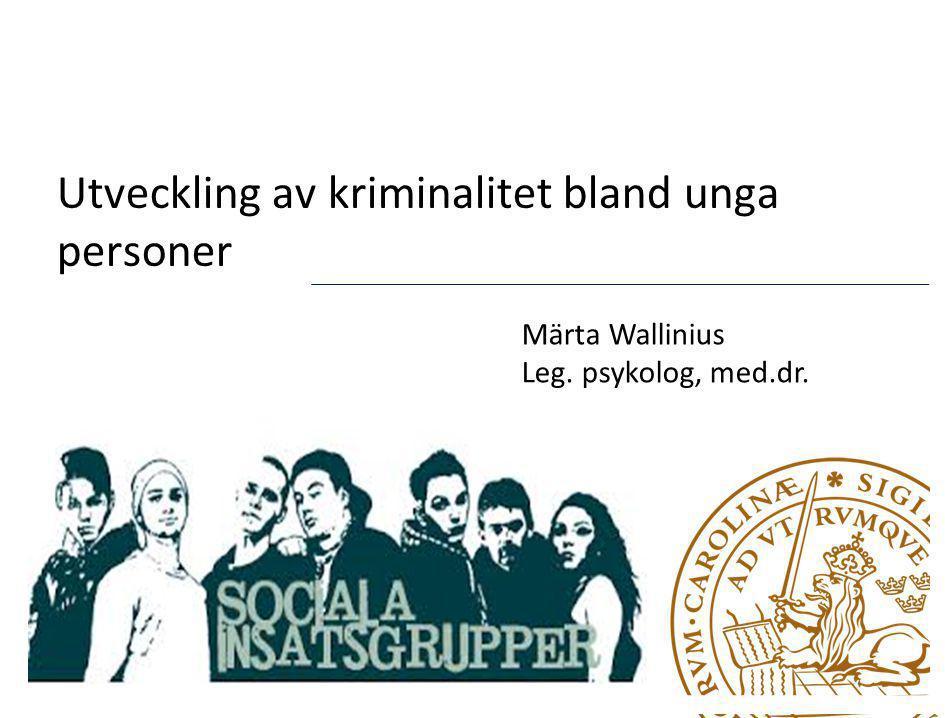 Utveckling av kriminalitet bland unga personer Märta Wallinius Leg. psykolog, med.dr.