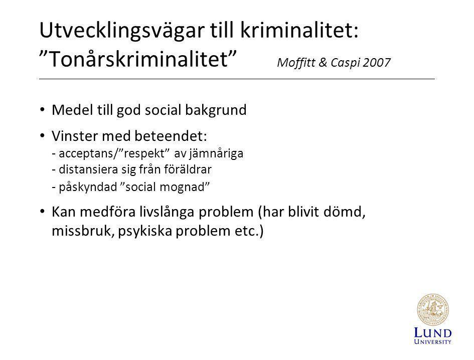 """Utvecklingsvägar till kriminalitet: """"Tonårskriminalitet"""" Moffitt & Caspi 2007 • Medel till god social bakgrund • Vinster med beteendet: - acceptans/""""r"""