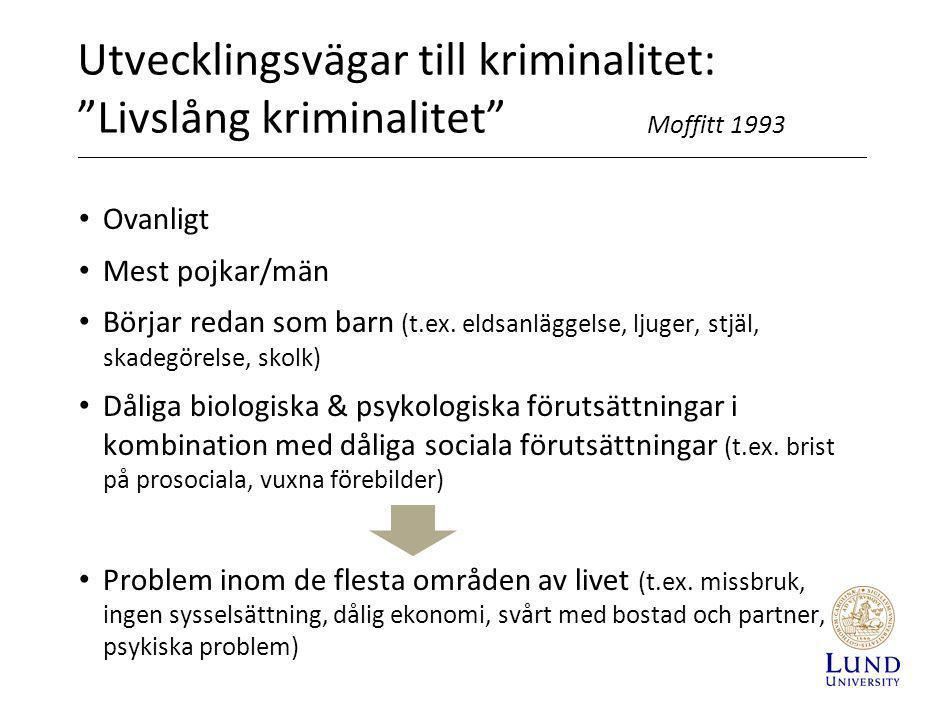 Utvecklingsvägar till kriminalitet: Livslång kriminalitet • Står för de mest allvarliga våldsbrotten Loeber et al 1998 • Svårt att finna prosociala alternativ till kriminell livsstil Livslång kriminalitet • Unga våldsbrottslingar (16-17 år) som förmodligen har påbörjat en livslång kriminalitet: - Män: 20-45 % - Kvinnor: 69 % Stattin & Magnusson 1996
