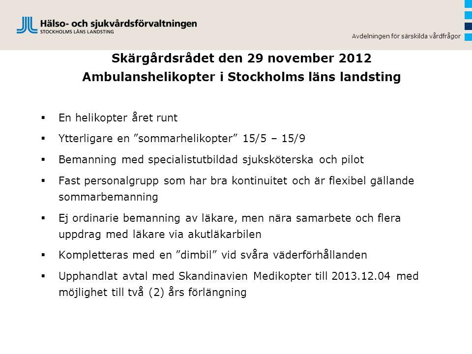 Skärgårdsrådet den 29 november 2012 Ambulanshelikopter i Stockholms läns landsting  En helikopter året runt  Ytterligare en sommarhelikopter 15/5 – 15/9  Bemanning med specialistutbildad sjuksköterska och pilot  Fast personalgrupp som har bra kontinuitet och är flexibel gällande sommarbemanning  Ej ordinarie bemanning av läkare, men nära samarbete och flera uppdrag med läkare via akutläkarbilen  Kompletteras med en dimbil vid svåra väderförhållanden  Upphandlat avtal med Skandinavien Medikopter till 2013.12.04 med möjlighet till två (2) års förlängning Avdelningen för särskilda vårdfrågor
