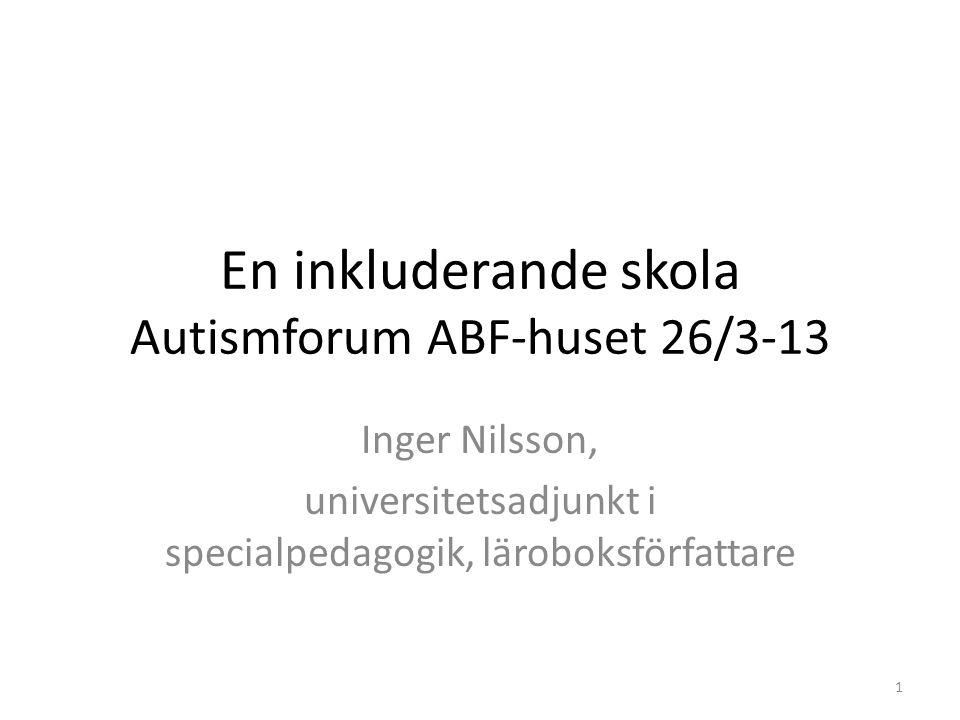 En inkluderande skola Autismforum ABF-huset 26/3-13 Inger Nilsson, universitetsadjunkt i specialpedagogik, läroboksförfattare 1