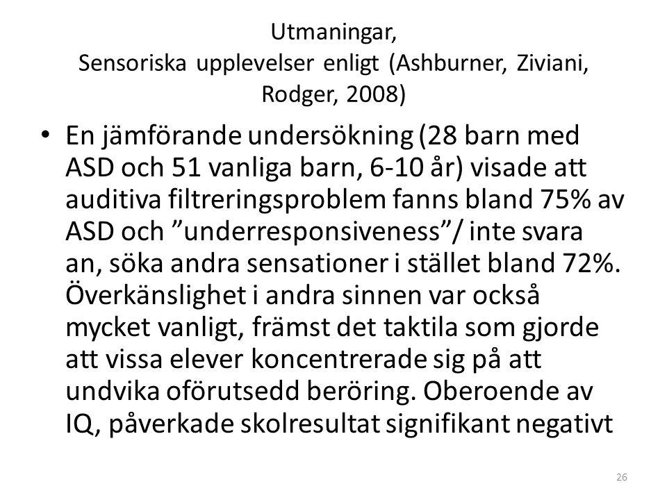Utmaningar, Sensoriska upplevelser enligt (Ashburner, Ziviani, Rodger, 2008) • En jämförande undersökning (28 barn med ASD och 51 vanliga barn, 6-10 å
