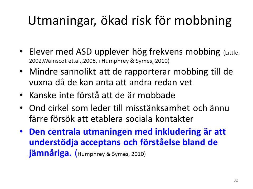 32 Utmaningar, ökad risk för mobbning • Elever med ASD upplever hög frekvens mobbing (Little, 2002,Wainscot et.al.,2008, i Humphrey & Symes, 2010) • M