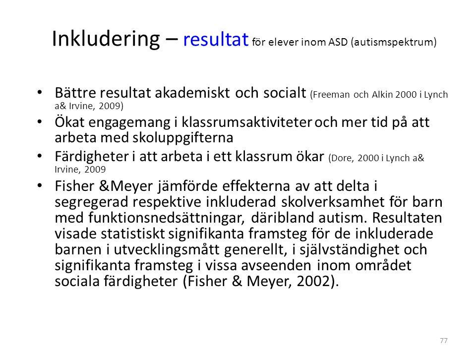 77 Inkludering – resultat för elever inom ASD (autismspektrum) • Bättre resultat akademiskt och socialt (Freeman och Alkin 2000 i Lynch a& Irvine, 200