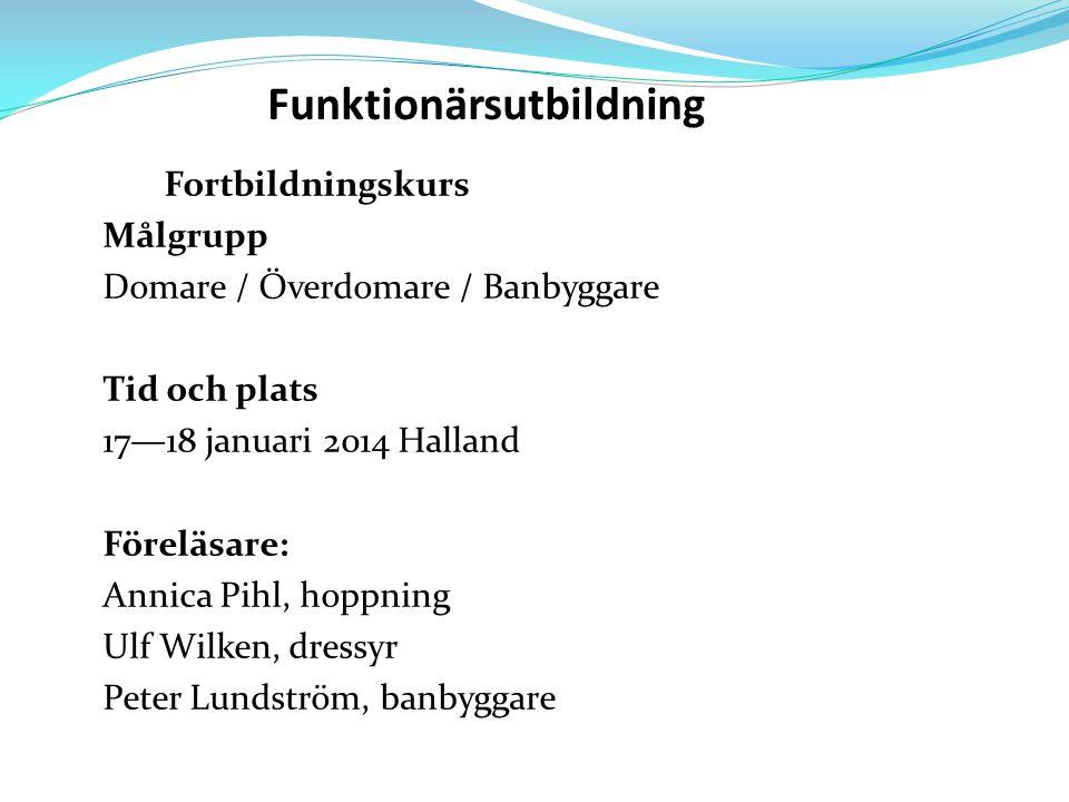 Funktionärsutbildning Fortbildningskurs Målgrupp Domare / Överdomare / Banbyggare Tid och plats 17—18 januari 2014 Halland Föreläsare: Annica Pihl, hoppning Ulf Wilken, dressyr Peter Lundström, banbyggare