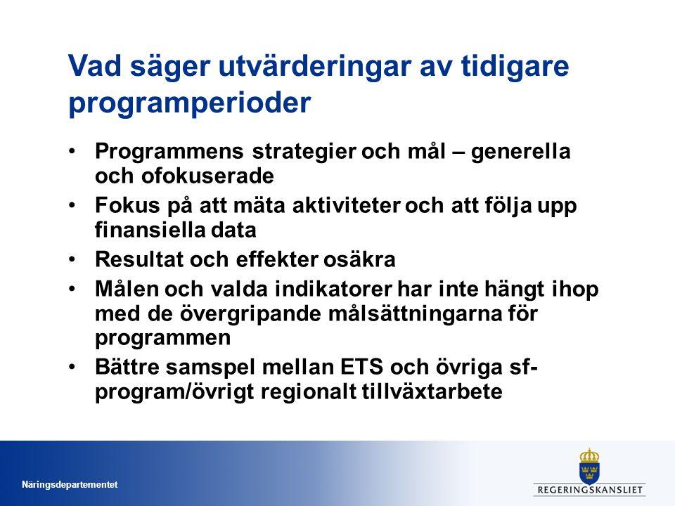 Näringsdepartementet Vad säger utvärderingar av tidigare programperioder •Programmens strategier och mål – generella och ofokuserade •Fokus på att mäta aktiviteter och att följa upp finansiella data •Resultat och effekter osäkra •Målen och valda indikatorer har inte hängt ihop med de övergripande målsättningarna för programmen •Bättre samspel mellan ETS och övriga sf- program/övrigt regionalt tillväxtarbete