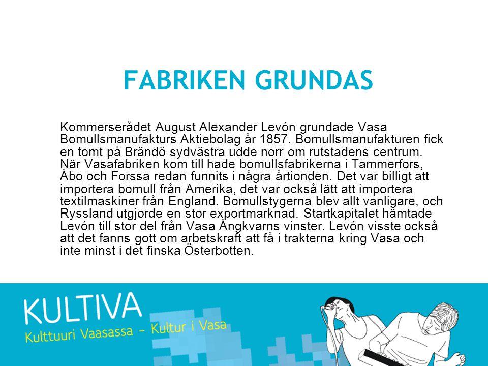 FABRIKEN GRUNDAS Kommerserådet August Alexander Levón grundade Vasa Bomullsmanufakturs Aktiebolag år 1857. Bomullsmanufakturen fick en tomt på Brändö
