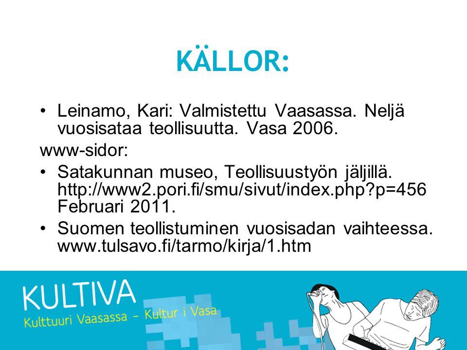 KÄLLOR: •Leinamo, Kari: Valmistettu Vaasassa. Neljä vuosisataa teollisuutta. Vasa 2006. www-sidor: •Satakunnan museo, Teollisuustyön jäljillä. http://