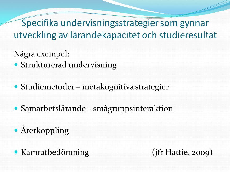 Specifika undervisningsstrategier som gynnar utveckling av lärandekapacitet och studieresultat Några exempel:  Strukturerad undervisning  Studiemetoder – metakognitiva strategier  Samarbetslärande – smågruppsinteraktion  Återkoppling  Kamratbedömning(jfr Hattie, 2009)