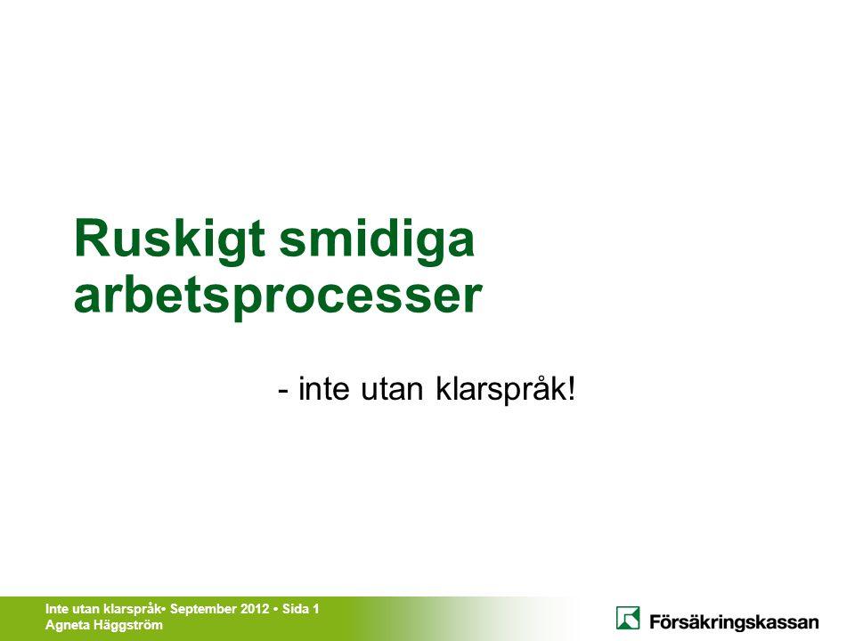 Inte utan klarspråk• September 2012 • Sida 1 Agneta Häggström Ruskigt smidiga arbetsprocesser - inte utan klarspråk!