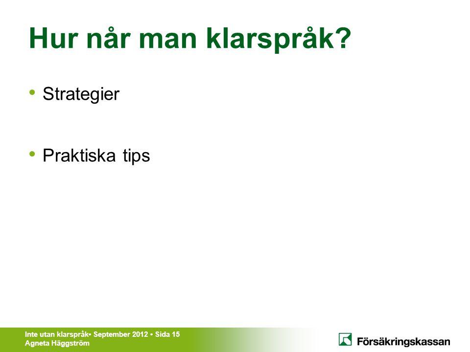 Inte utan klarspråk• September 2012 • Sida 15 Agneta Häggström Hur når man klarspråk? • Strategier • Praktiska tips