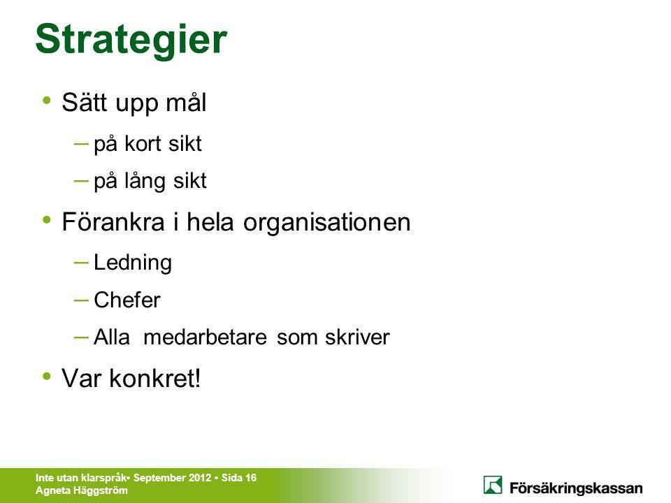 Inte utan klarspråk• September 2012 • Sida 16 Agneta Häggström Strategier • Sätt upp mål – på kort sikt – på lång sikt • Förankra i hela organisatione
