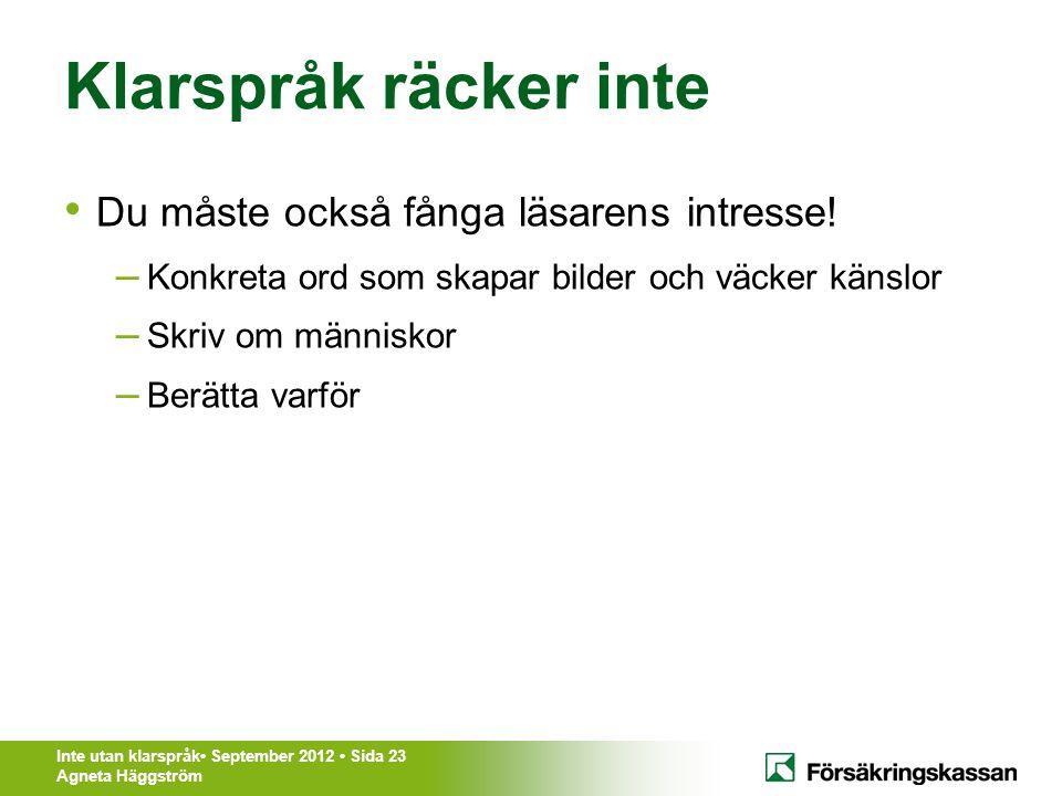 Inte utan klarspråk• September 2012 • Sida 23 Agneta Häggström Klarspråk räcker inte • Du måste också fånga läsarens intresse! – Konkreta ord som skap