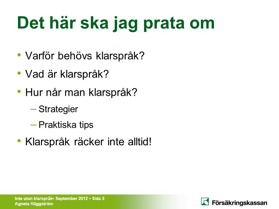 Inte utan klarspråk• September 2012 • Sida 3 Agneta Häggström Det här ska jag prata om • Varför behövs klarspråk? • Vad är klarspråk? • Hur når man kl