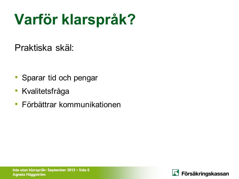 Inte utan klarspråk• September 2012 • Sida 6 Agneta Häggström Varför klarspråk? Praktiska skäl: • Sparar tid och pengar • Kvalitetsfråga • Förbättrar