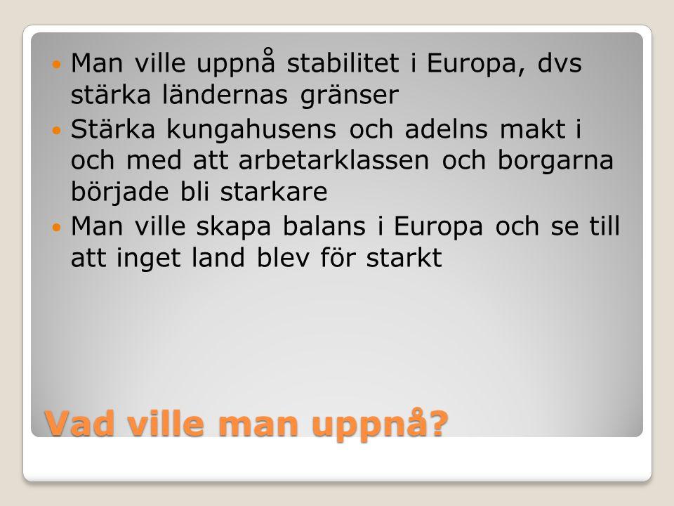 Vad ville man uppnå?  Man ville uppnå stabilitet i Europa, dvs stärka ländernas gränser  Stärka kungahusens och adelns makt i och med att arbetarkla