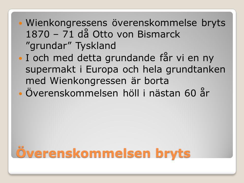 """Överenskommelsen bryts  Wienkongressens överenskommelse bryts 1870 – 71 då Otto von Bismarck """"grundar"""" Tyskland  I och med detta grundande får vi en"""