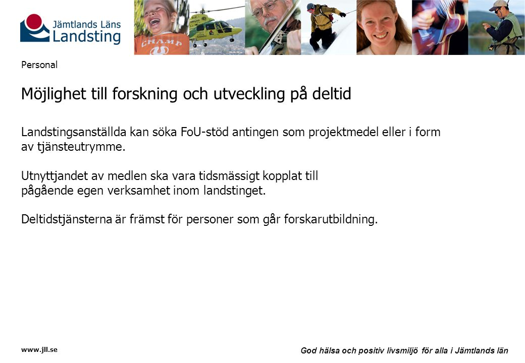 www.jll.se God hälsa och positiv livsmiljö för alla i Jämtlands län Personal Möjlighet till forskning och utveckling på deltid Landstingsanställda kan