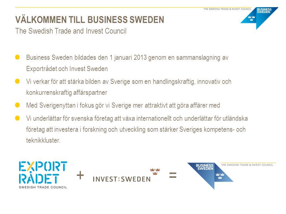 VÄLKOMMEN TILL BUSINESS SWEDEN The Swedish Trade and Invest Council Business Sweden bildades den 1 januari 2013 genom en sammanslagning av Exportrådet och Invest Sweden Vi verkar för att stärka bilden av Sverige som en handlingskraftig, innovativ och konkurrenskraftig affärspartner Med Sverigenyttan i fokus gör vi Sverige mer attraktivt att göra affärer med Vi underlättar för svenska företag att växa internationellt och underlättar för utländska företag att investera i forskning och utveckling som stärker Sveriges kompetens- och teknikkluster.