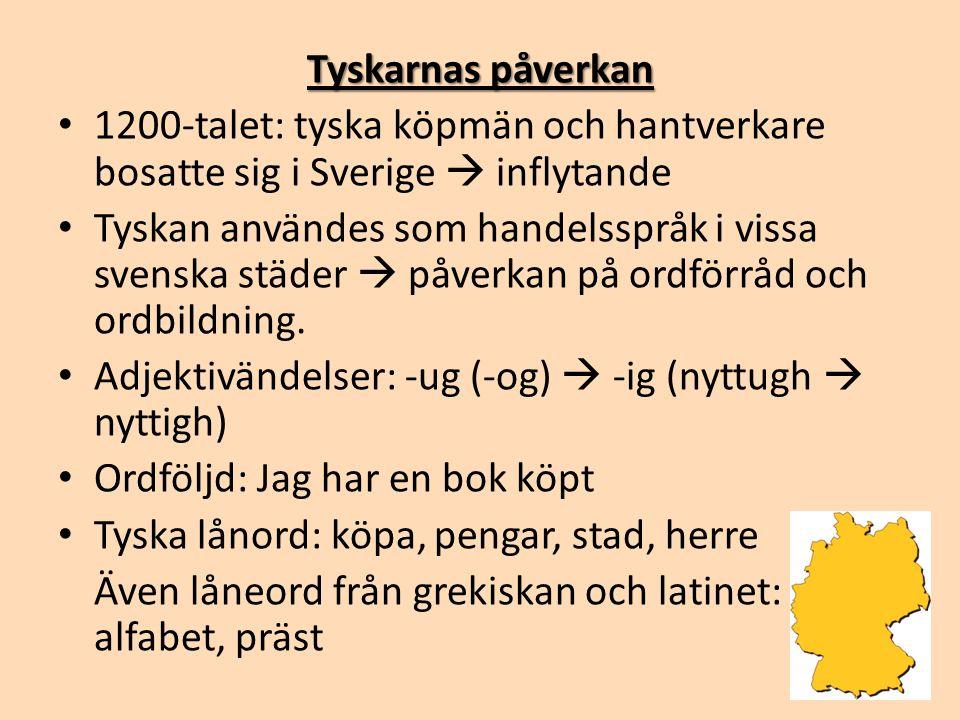 Tyskarnas påverkan • 1200-talet: tyska köpmän och hantverkare bosatte sig i Sverige  inflytande • Tyskan användes som handelsspråk i vissa svenska st