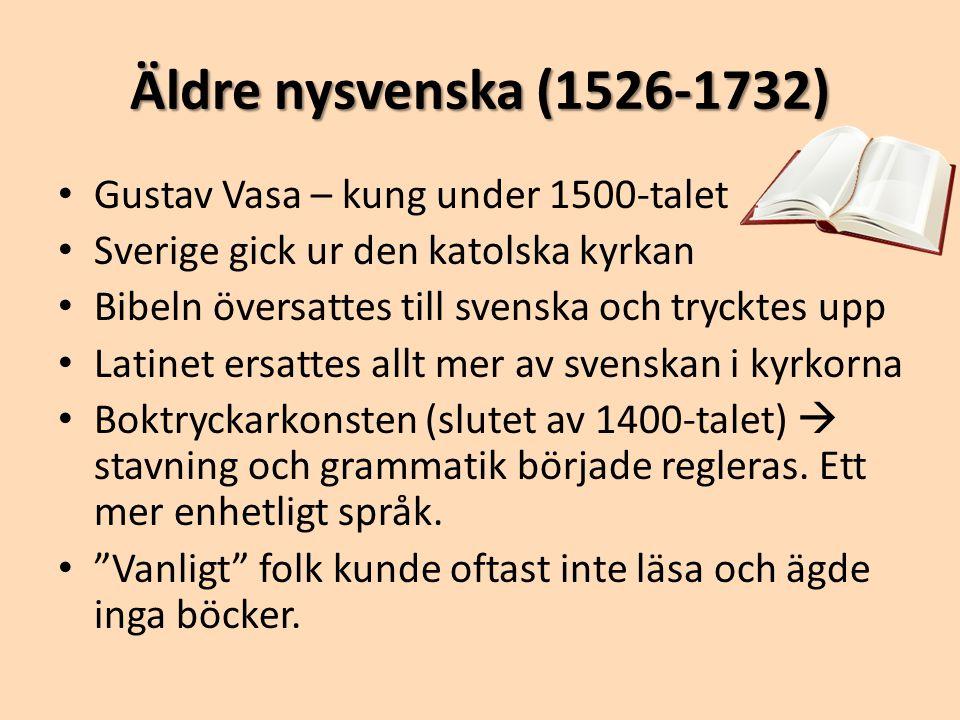 Äldre nysvenska (1526-1732) • Gustav Vasa – kung under 1500-talet • Sverige gick ur den katolska kyrkan • Bibeln översattes till svenska och trycktes