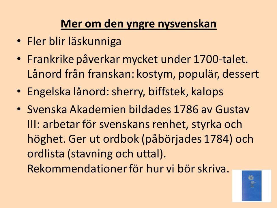 Mer om den yngre nysvenskan • Fler blir läskunniga • Frankrike påverkar mycket under 1700-talet. Lånord från franskan: kostym, populär, dessert • Enge