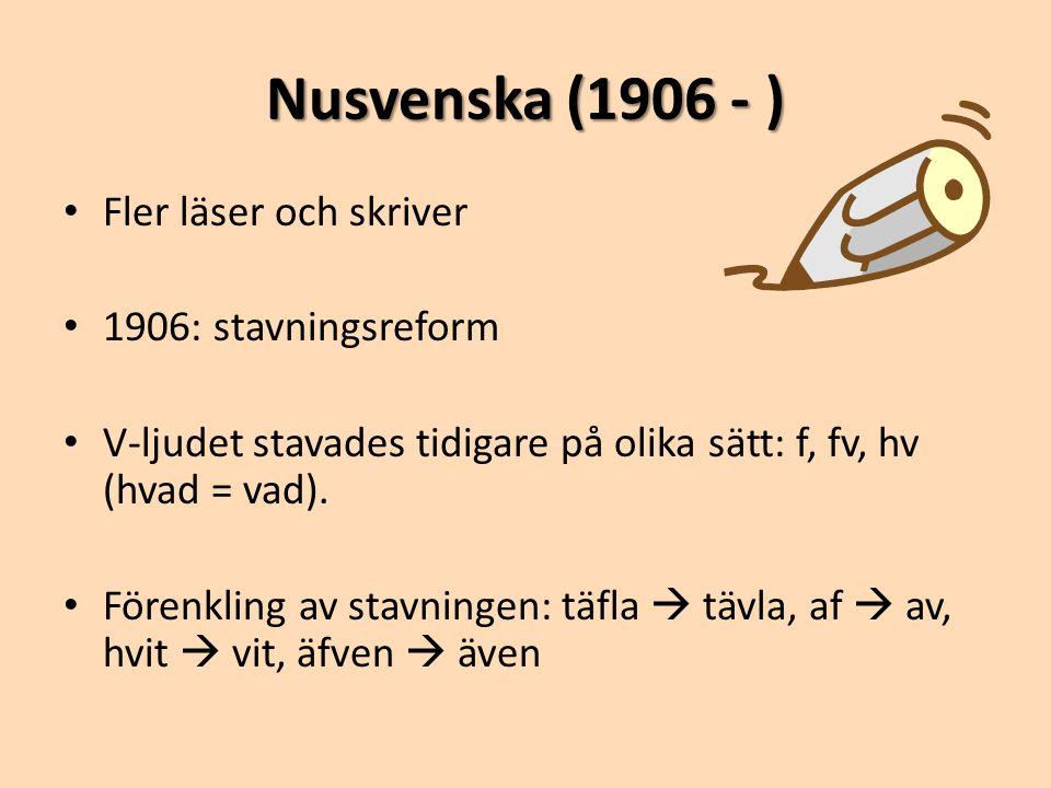 Nusvenska (1906 - ) • Fler läser och skriver • 1906: stavningsreform • V-ljudet stavades tidigare på olika sätt: f, fv, hv (hvad = vad). • Förenkling