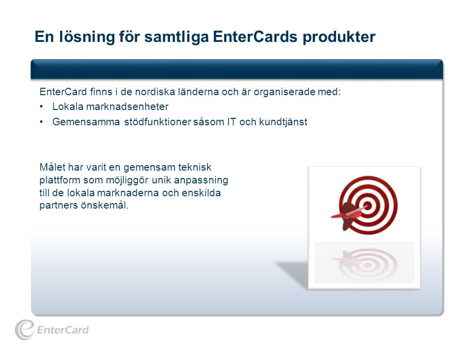 En lösning för samtliga EnterCards produkter EnterCard finns i de nordiska länderna och är organiserade med: •Lokala marknadsenheter •Gemensamma stödf