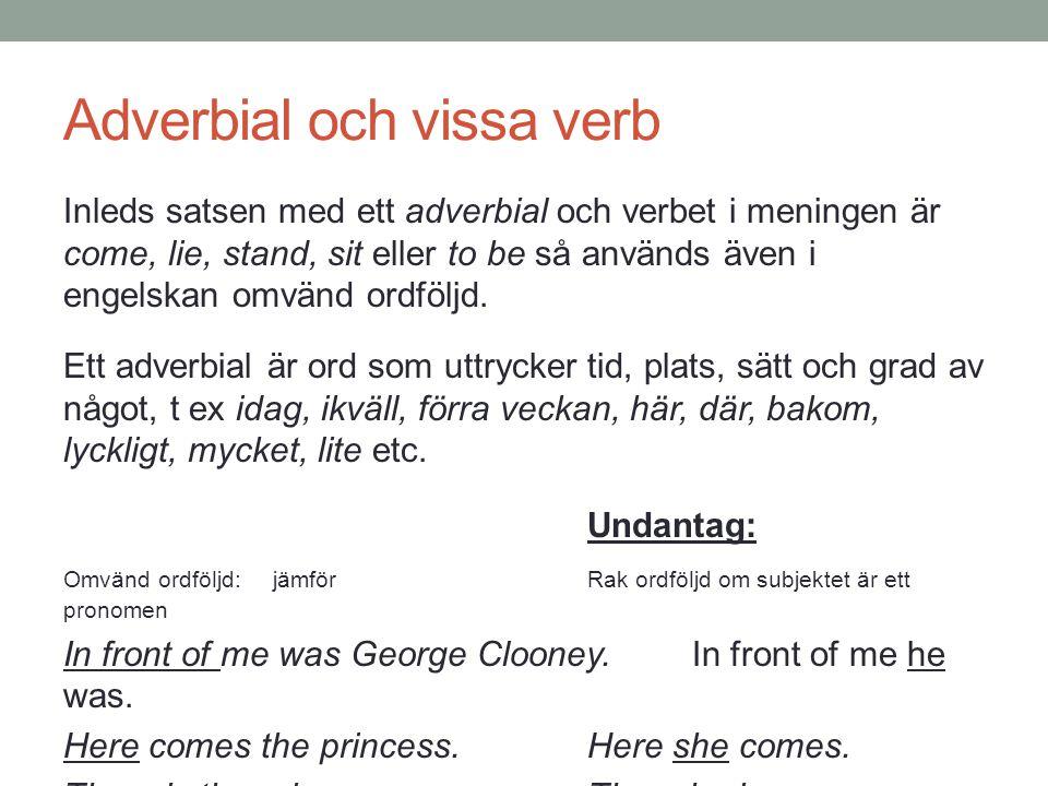 Adverbial och vissa verb Inleds satsen med ett adverbial och verbet i meningen är come, lie, stand, sit eller to be så används även i engelskan omvänd