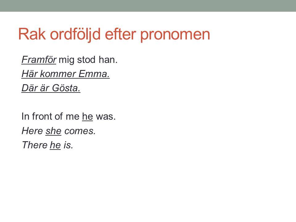 Rak ordföljd efter pronomen Framför mig stod han. Här kommer Emma. Där är Gösta. In front of me he was. Here she comes. There he is.