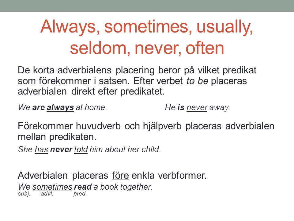 Always, sometimes, usually, seldom, never, often De korta adverbialens placering beror på vilket predikat som förekommer i satsen. Efter verbet to be