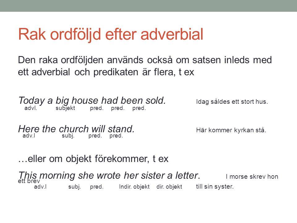 Rak ordföljd efter adverbial Den raka ordföljden används också om satsen inleds med ett adverbial och predikaten är flera, t ex Today a big house had