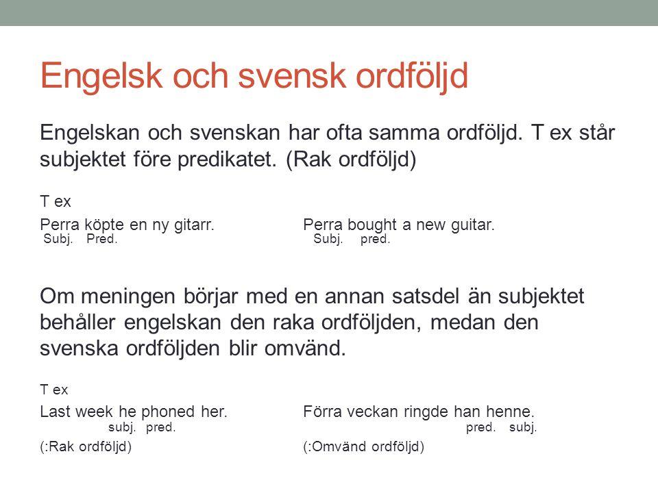 Engelsk och svensk ordföljd Engelskan och svenskan har ofta samma ordföljd. T ex står subjektet före predikatet. (Rak ordföljd) T ex Perra köpte en ny