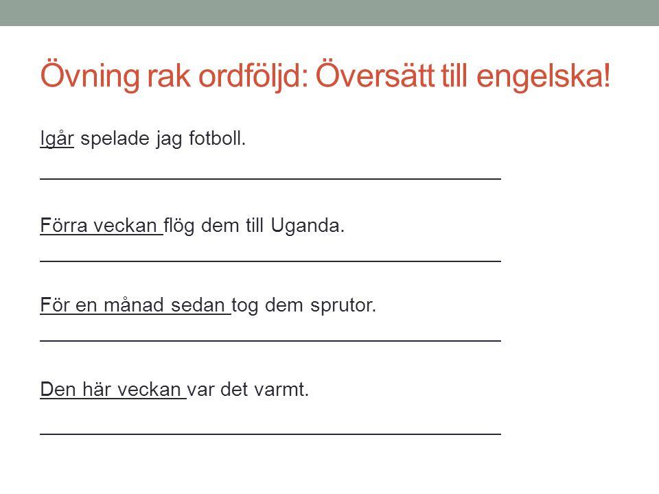 Övning rak ordföljd: Översätt till engelska! Igår spelade jag fotboll. Förra veckan flög dem till Uganda. För en månad sedan tog dem sprutor. Den här