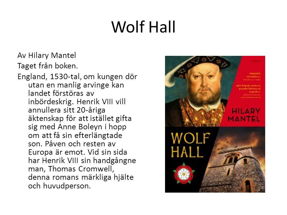 Wolf Hall Av Hilary Mantel Taget från boken. England, 1530-tal, om kungen dör utan en manlig arvinge kan landet förstöras av inbördeskrig. Henrik VIII