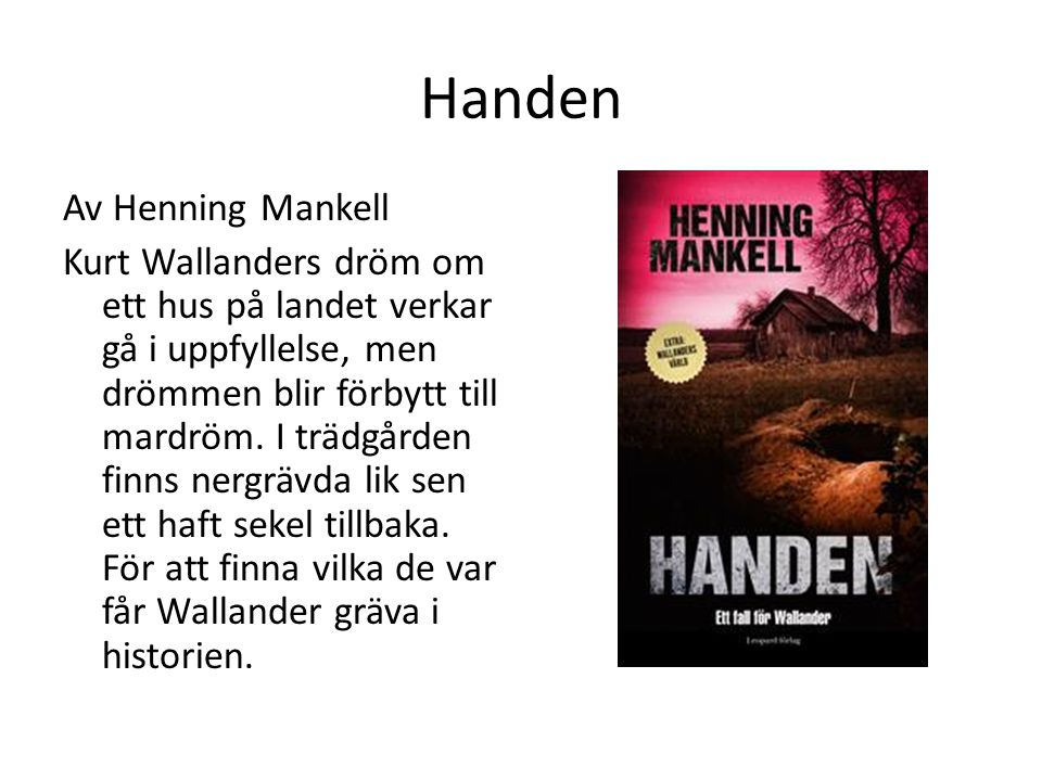 Handen Av Henning Mankell Kurt Wallanders dröm om ett hus på landet verkar gå i uppfyllelse, men drömmen blir förbytt till mardröm. I trädgården finns